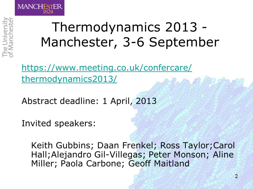 2 Thermodynamics 2013 - Manchester, 3-6 September https://www.meeting.co.uk/confercare/ thermodynamics2013/ Abstract deadline: 1 April, 2013 Invited speakers: Keith Gubbins; Daan Frenkel; Ross Taylor;Carol Hall;Alejandro Gil-Villegas; Peter Monson; Aline Miller; Paola Carbone; Geoff Maitland
