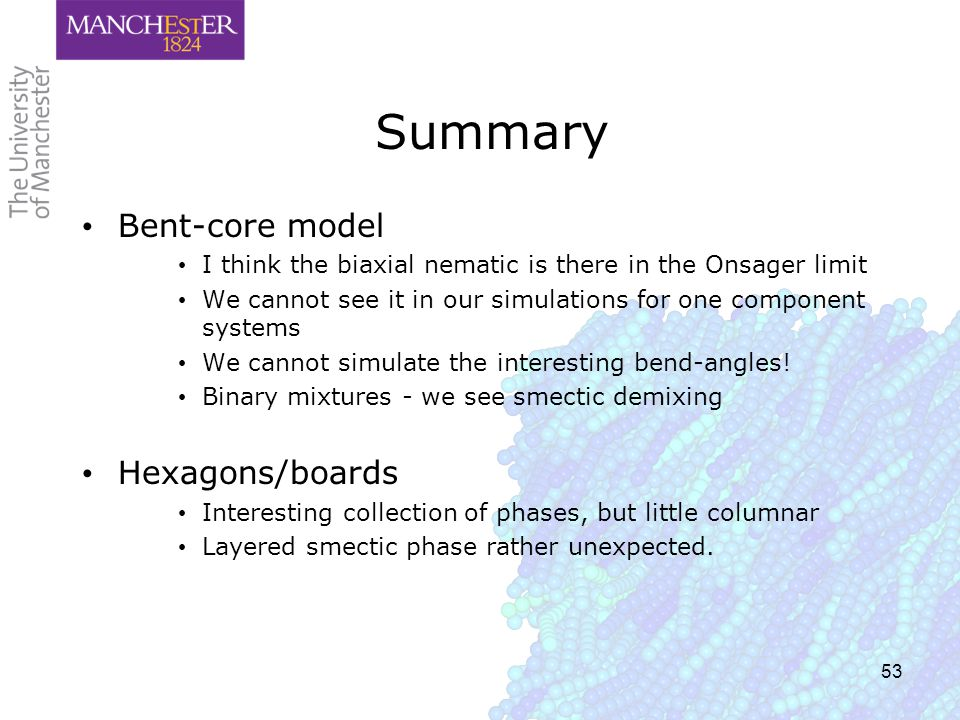 53 Summary Bent-core model I think the biaxial nematic is there in the Onsager limit We cannot see it in our simulations for one component systems We