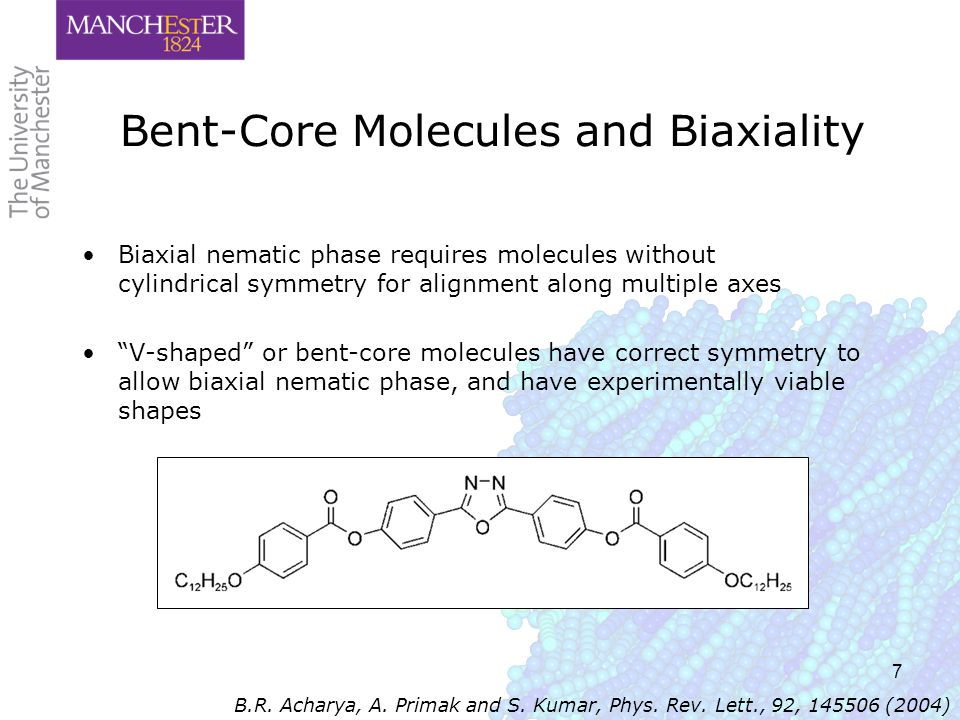 7 Bent-Core Molecules and Biaxiality Biaxial nematic phase requires molecules without cylindrical symmetry for alignment along multiple axes V-shaped or bent-core molecules have correct symmetry to allow biaxial nematic phase, and have experimentally viable shapes B.R.