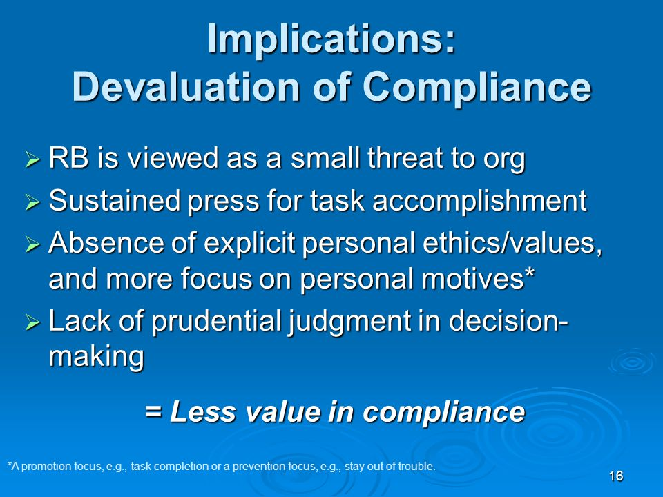 16 Implications: Devaluation of Compliance  RB is viewed as a small threat to org  Sustained press for task accomplishment  Absence of explicit personal ethics/values, and more focus on personal motives*  Lack of prudential judgment in decision- making = Less value in compliance *A promotion focus, e.g., task completion or a prevention focus, e.g., stay out of trouble.
