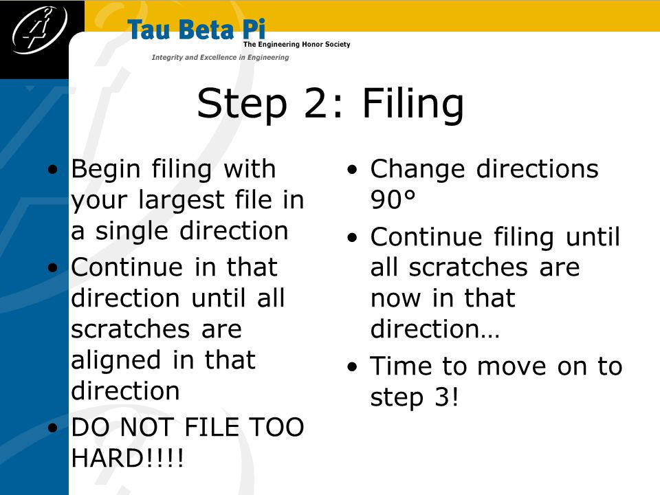 Step 2: Filing Begin filing with your largest file in a single direction Continue in that direction until all scratches are aligned in that direction DO NOT FILE TOO HARD!!!.