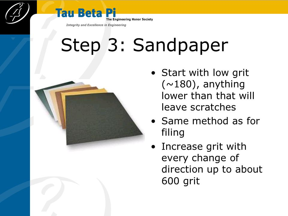 Step 3: Sandpaper Start with low grit (~180), anything lower than that will leave scratches Same method as for filing Increase grit with every change of direction up to about 600 grit