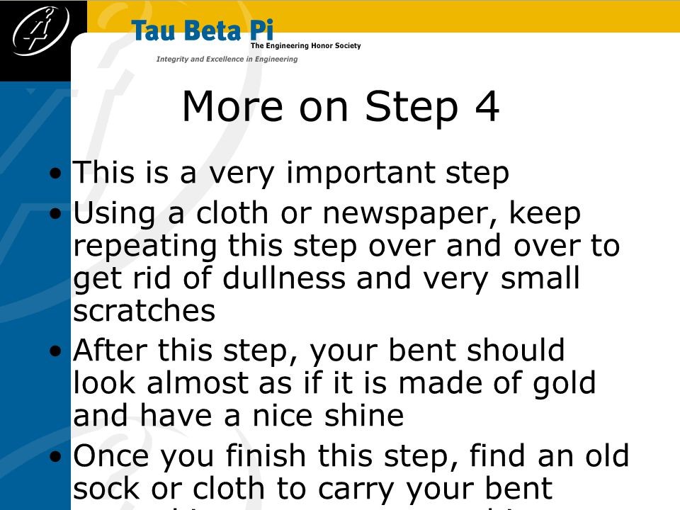 More on Step 4 This is a very important step Using a cloth or newspaper, keep repeating this step over and over to get rid of dullness and very small scratches After this step, your bent should look almost as if it is made of gold and have a nice shine Once you finish this step, find an old sock or cloth to carry your bent around in to prevent scratching