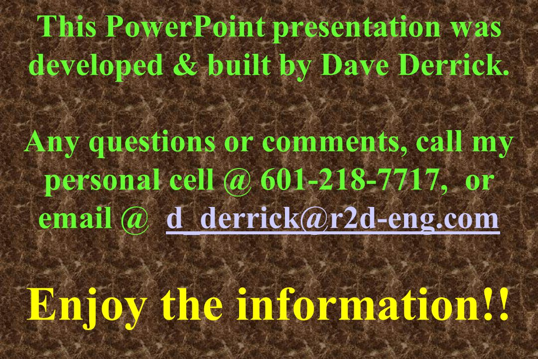 This PowerPoint presentation was developed & built by Dave Derrick. Any questions or comments, call my personal cell @ 601-218-7717, or email @ d_derr