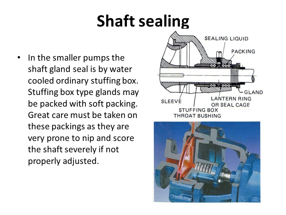 Shaft sealing In the smaller pumps the shaft gland seal is by water cooled ordinary stuffing box. Stuffing box type glands may be packed with soft pac