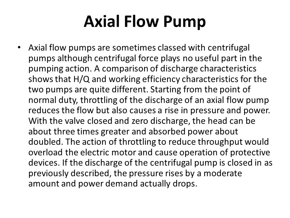 Axial Flow Pump Axial flow pumps are sometimes classed with centrifugal pumps although centrifugal force plays no useful part in the pumping action. A