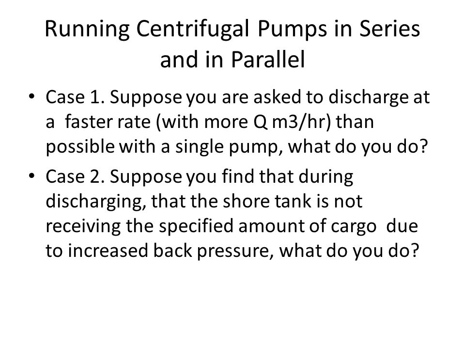 Running Centrifugal Pumps in Series and in Parallel Case 1. Suppose you are asked to discharge at a faster rate (with more Q m3/hr) than possible with