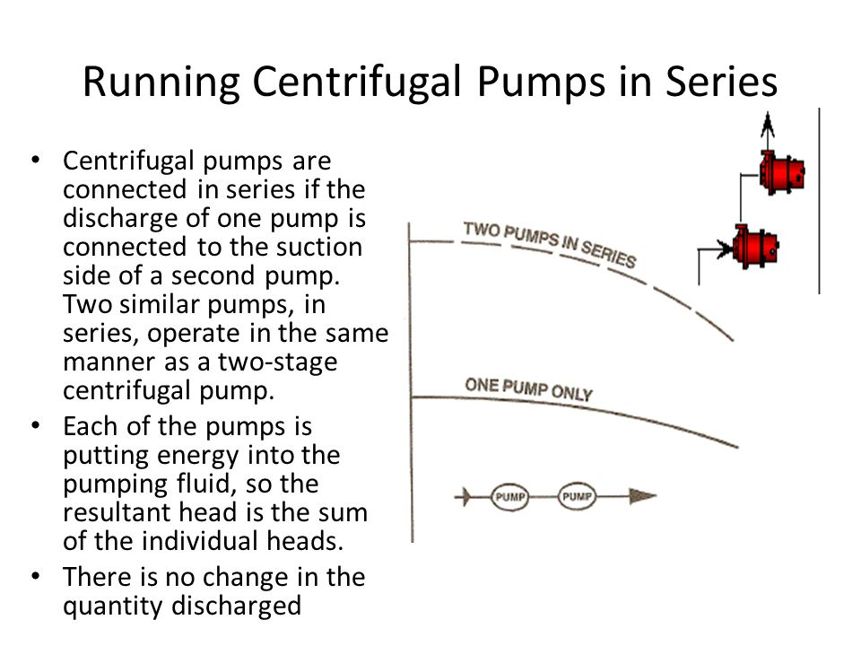 Running Centrifugal Pumps in Series Centrifugal pumps are connected in series if the discharge of one pump is connected to the suction side of a secon