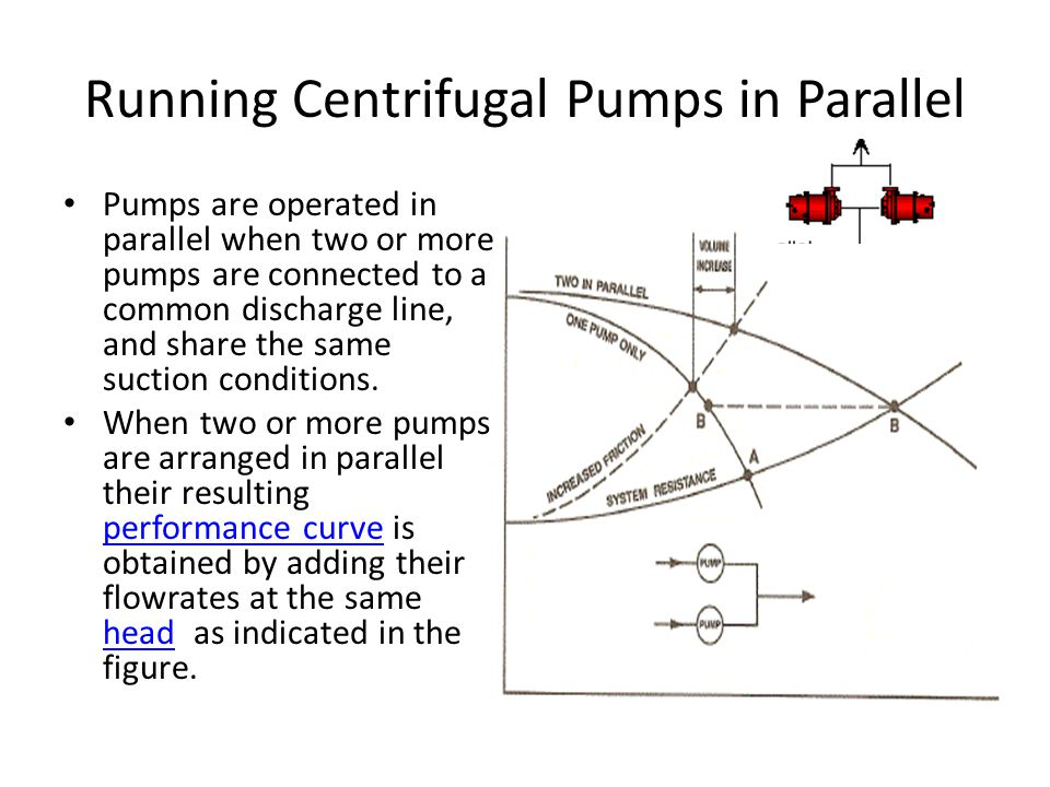 Running Centrifugal Pumps in Parallel Pumps are operated in parallel when two or more pumps are connected to a common discharge line, and share the sa