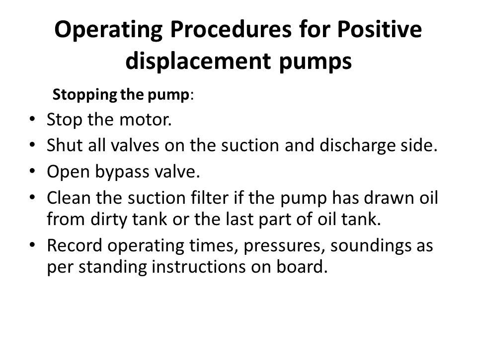 Operating Procedures for Positive displacement pumps Stopping the pump: Stop the motor. Shut all valves on the suction and discharge side. Open bypass