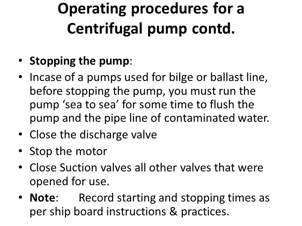 Stopping the pump: Incase of a pumps used for bilge or ballast line, before stopping the pump, you must run the pump 'sea to sea' for some time to flu