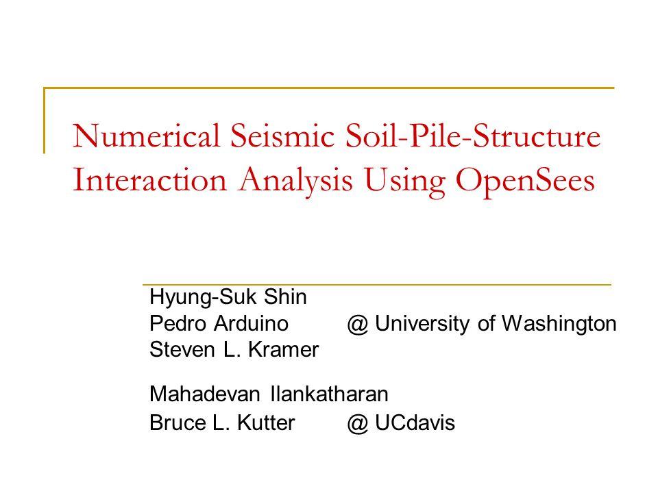 Numerical Seismic Soil-Pile-Structure Interaction Analysis Using OpenSees Hyung-Suk Shin Pedro Arduino@ University of Washington Steven L. Kramer Maha