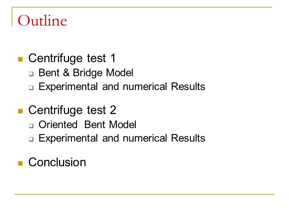 Outline Centrifuge test 1  Bent & Bridge Model  Experimental and numerical Results Centrifuge test 2  Oriented Bent Model  Experimental and numeri