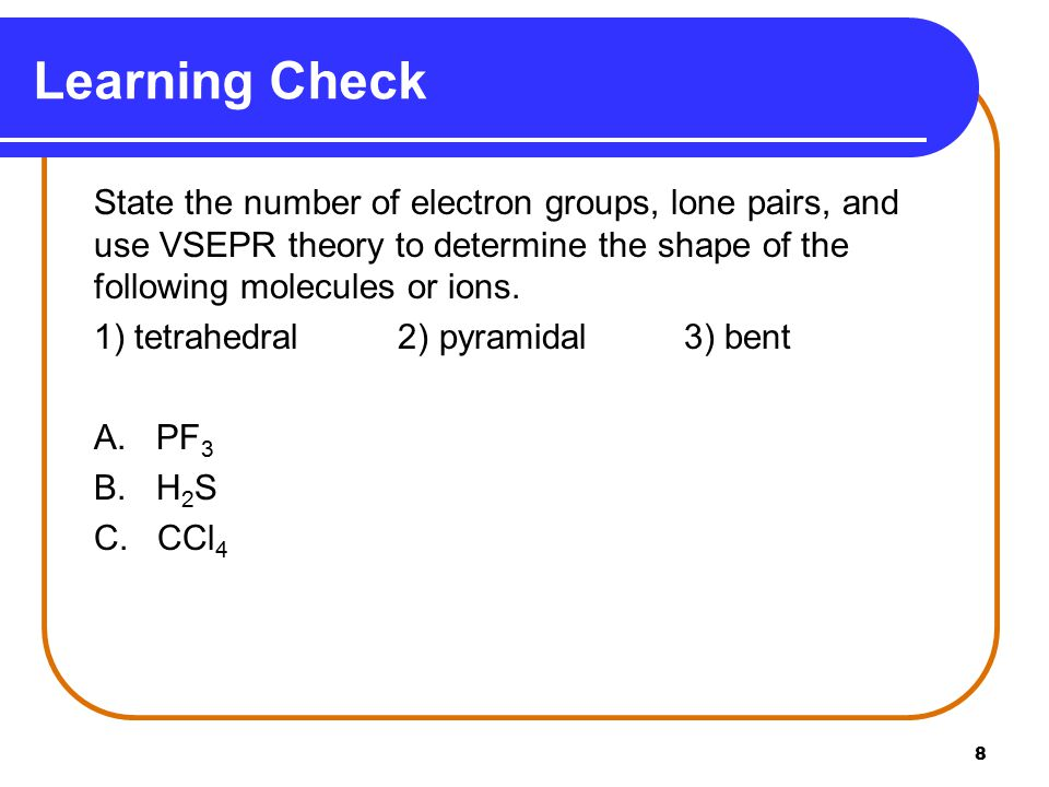 8 Learning Check State the number of electron groups, lone pairs, and use VSEPR theory to determine the shape of the following molecules or ions.