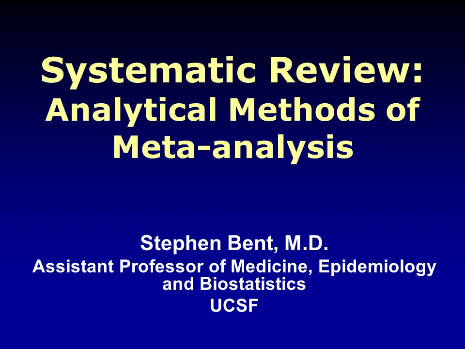 Systematic Review: Analytical Methods of Meta-analysis Stephen Bent, M.D.