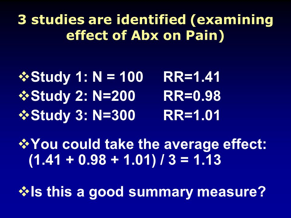 3 studies are identified (examining effect of Abx on Pain)  Study 1: N = 100RR=1.41  Study 2: N=200RR=0.98  Study 3: N=300RR=1.01  You could take the average effect: (1.41 + 0.98 + 1.01) / 3 = 1.13  Is this a good summary measure