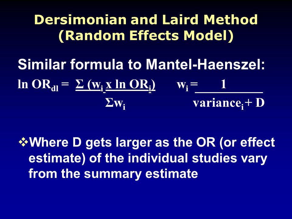 Dersimonian and Laird Method (Random Effects Model) Similar formula to Mantel-Haenszel: ln OR dl = Σ (w i x ln OR i ) w i = 1 Σw i variance i + D  Where D gets larger as the OR (or effect estimate) of the individual studies vary from the summary estimate