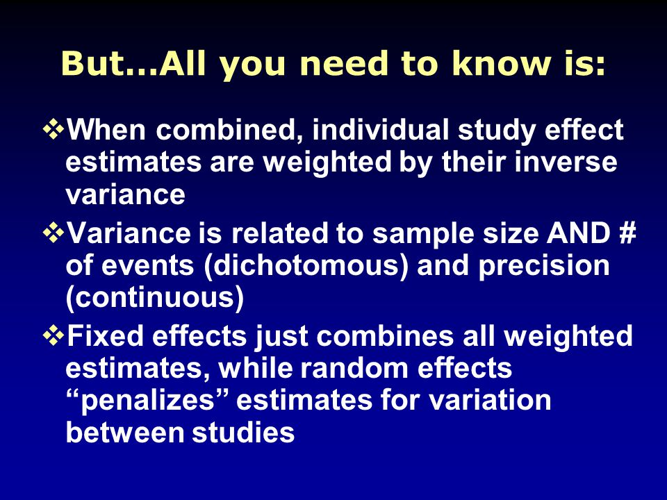But…All you need to know is:  When combined, individual study effect estimates are weighted by their inverse variance  Variance is related to sample size AND # of events (dichotomous) and precision (continuous)  Fixed effects just combines all weighted estimates, while random effects penalizes estimates for variation between studies