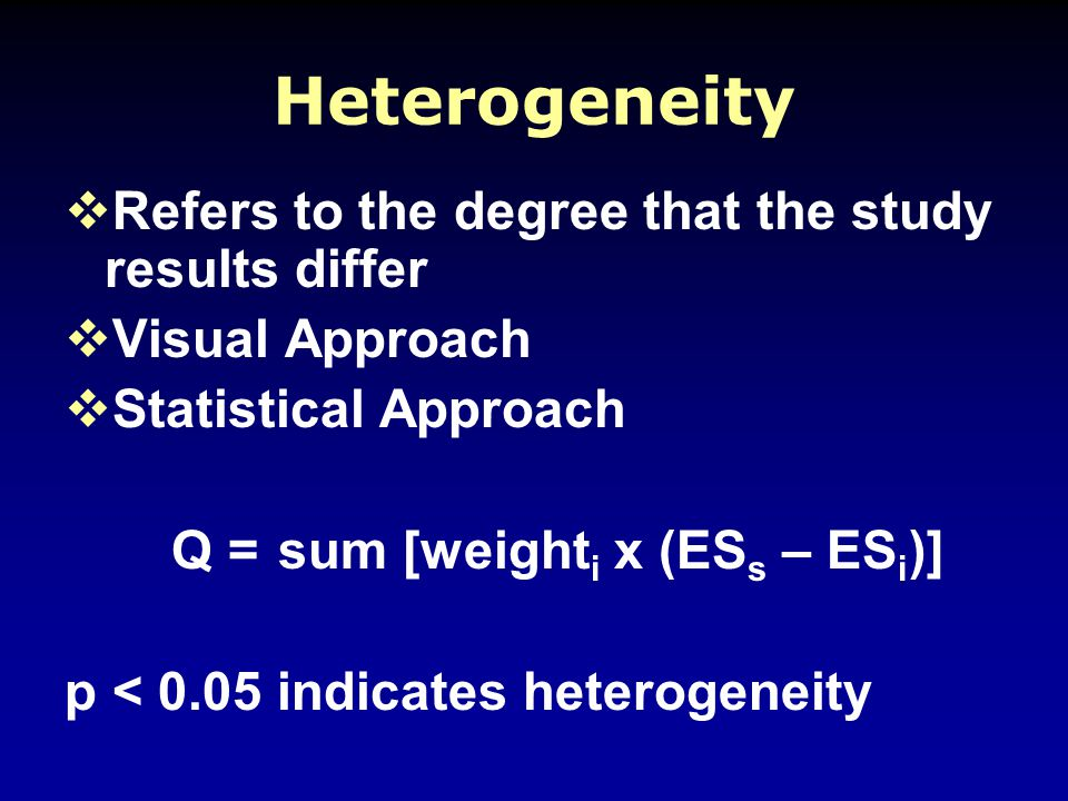 Heterogeneity  Refers to the degree that the study results differ  Visual Approach  Statistical Approach Q =sum [weight i x (ES s – ES i )] p < 0.05 indicates heterogeneity