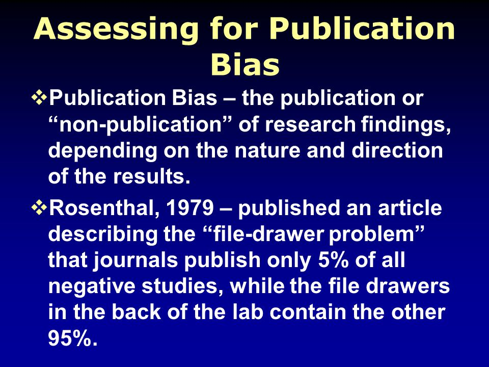 Assessing for Publication Bias  Publication Bias – the publication or non-publication of research findings, depending on the nature and direction of the results.