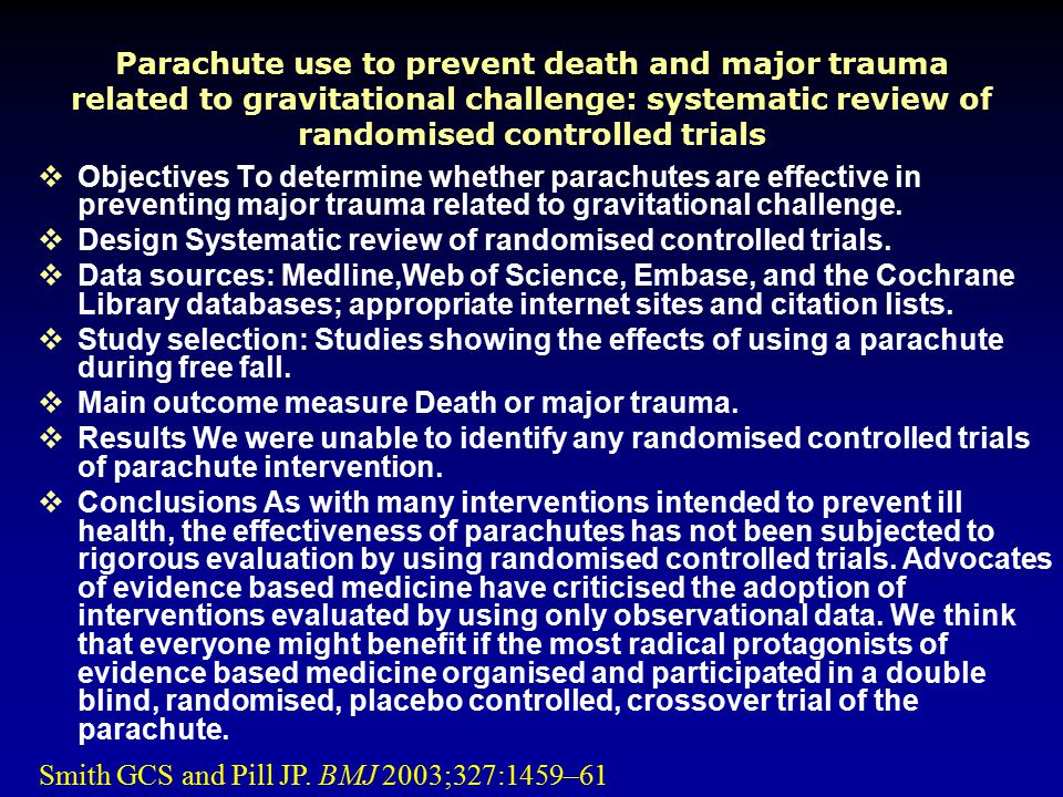 Parachute use to prevent death and major trauma related to gravitational challenge: systematic review of randomised controlled trials  Objectives To determine whether parachutes are effective in preventing major trauma related to gravitational challenge.