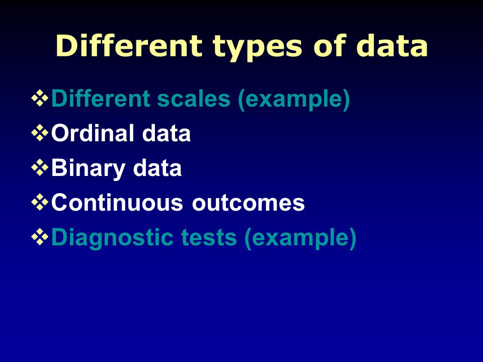 Different types of data  Different scales (example)  Ordinal data  Binary data  Continuous outcomes  Diagnostic tests (example)