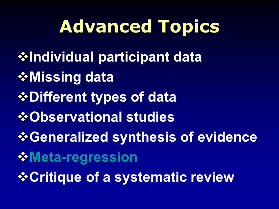 Advanced Topics  Individual participant data  Missing data  Different types of data  Observational studies  Generalized synthesis of evidence  Meta-regression  Critique of a systematic review