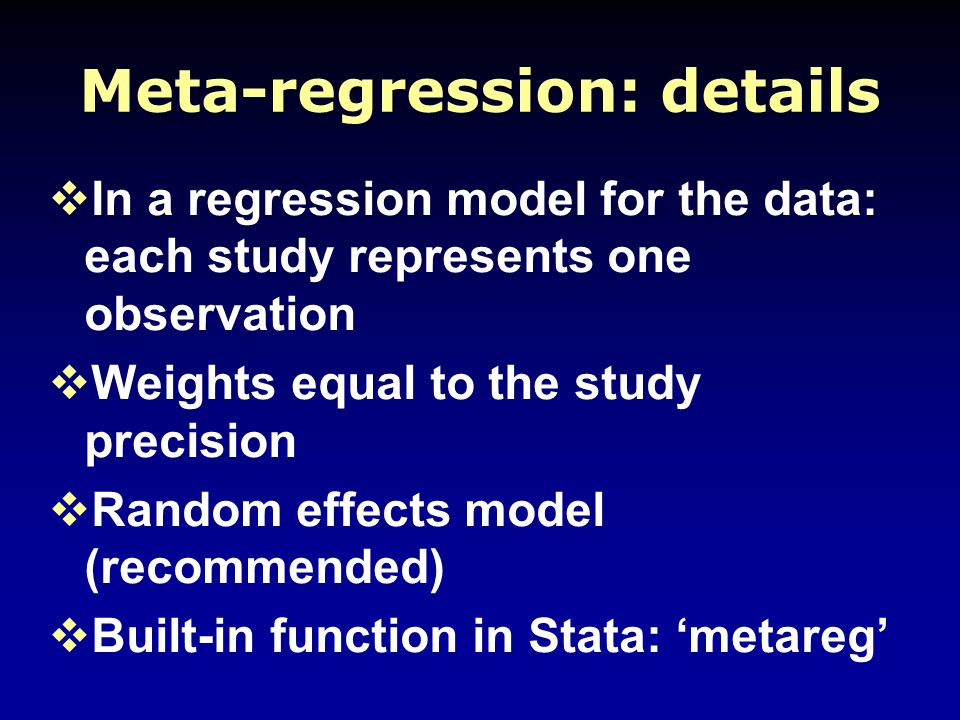 Meta-regression: details  In a regression model for the data: each study represents one observation  Weights equal to the study precision  Random effects model (recommended)  Built-in function in Stata: 'metareg'