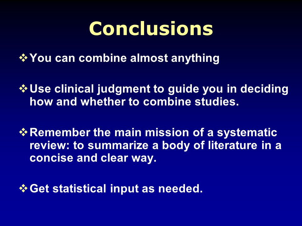 Conclusions  You can combine almost anything  Use clinical judgment to guide you in deciding how and whether to combine studies.