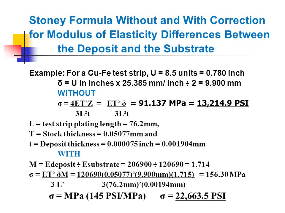 Stoney Formula Without and With Correction for Modulus of Elasticity Differences Between the Deposit and the Substrate Example: For a Cu-Fe test strip, U = 8.5 units = 0.780 inch δ = U in inches x 25.385 mm/ inch ÷ 2 = 9.900 mm WITHOUT σ = 4ET²Z = ET² δ = 91.137 MPa = 13,214.9 PSI 3L²t3L²t L = test strip plating length = 76.2mm, T = Stock thickness = 0.05077mm and t = Deposit thickness = 0.000075 inch = 0.001904mm WITH M = Edeposit ÷ Esubstrate = 206900 ÷ 120690 = 1.714 σ = ET² δM = 120690(0.05077)²(9.900mm)(1.715) = 156.30 MPa 3 L² 3(76.2mm)²(0.00194mm) σ = MPa (145 PSI/MPa) σ = 22,663.5 PSI