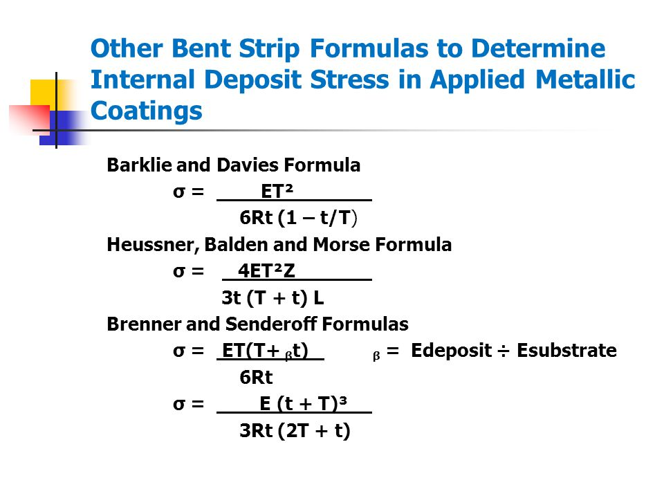 Other Bent Strip Formulas to Determine Internal Deposit Stress in Applied Metallic Coatings Barklie and Davies Formula σ = ET² 6Rt (1 – t/T) Heussner, Balden and Morse Formula σ = 4ET²Z 3t (T + t) L Brenner and Senderoff Formulas σ = ET(T+ t) = Edeposit ÷ Esubstrate 6Rt σ = E (t + T)³ 3Rt (2T + t)