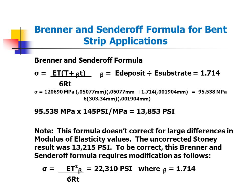 Brenner and Senderoff Formula for Bent Strip Applications Brenner and Senderoff Formula σ = ET(T+ t) = Edeposit ÷ Esubstrate = 1.714 6Rt σ = 120690 MPa (.05077mm)(.05077mm +1.714(.001904mm) = 95.538 MPa 6(303.34mm)(.001904mm) 95.538 MPa x 145PSI/MPa = 13,853 PSI Note: This formula doesn't correct for large differences in Modulus of Elasticity values.
