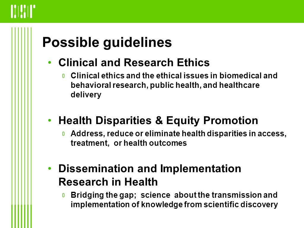 Possible guidelines Clinical and Research Ethics Clinical ethics and the ethical issues in biomedical and behavioral research, public health, and healthcare delivery Health Disparities & Equity Promotion Address, reduce or eliminate health disparities in access, treatment, or health outcomes Dissemination and Implementation Research in Health Bridging the gap; science about the transmission and implementation of knowledge from scientific discovery