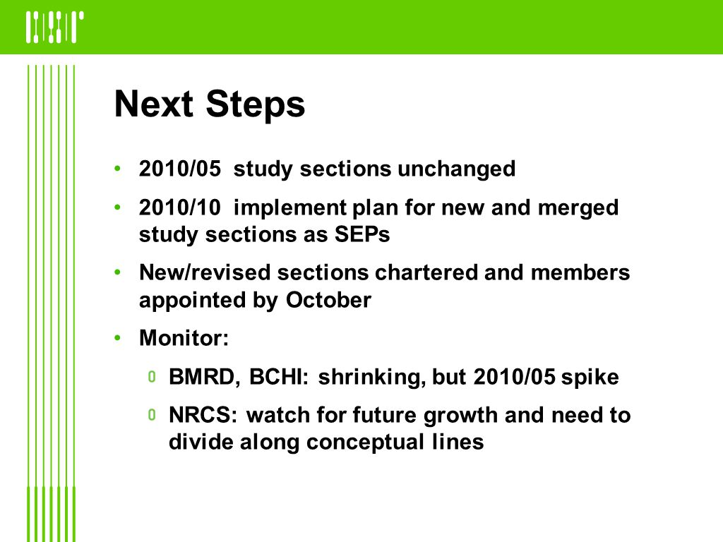 Next Steps 2010/05 study sections unchanged 2010/10 implement plan for new and merged study sections as SEPs New/revised sections chartered and members appointed by October Monitor: BMRD, BCHI: shrinking, but 2010/05 spike NRCS: watch for future growth and need to divide along conceptual lines