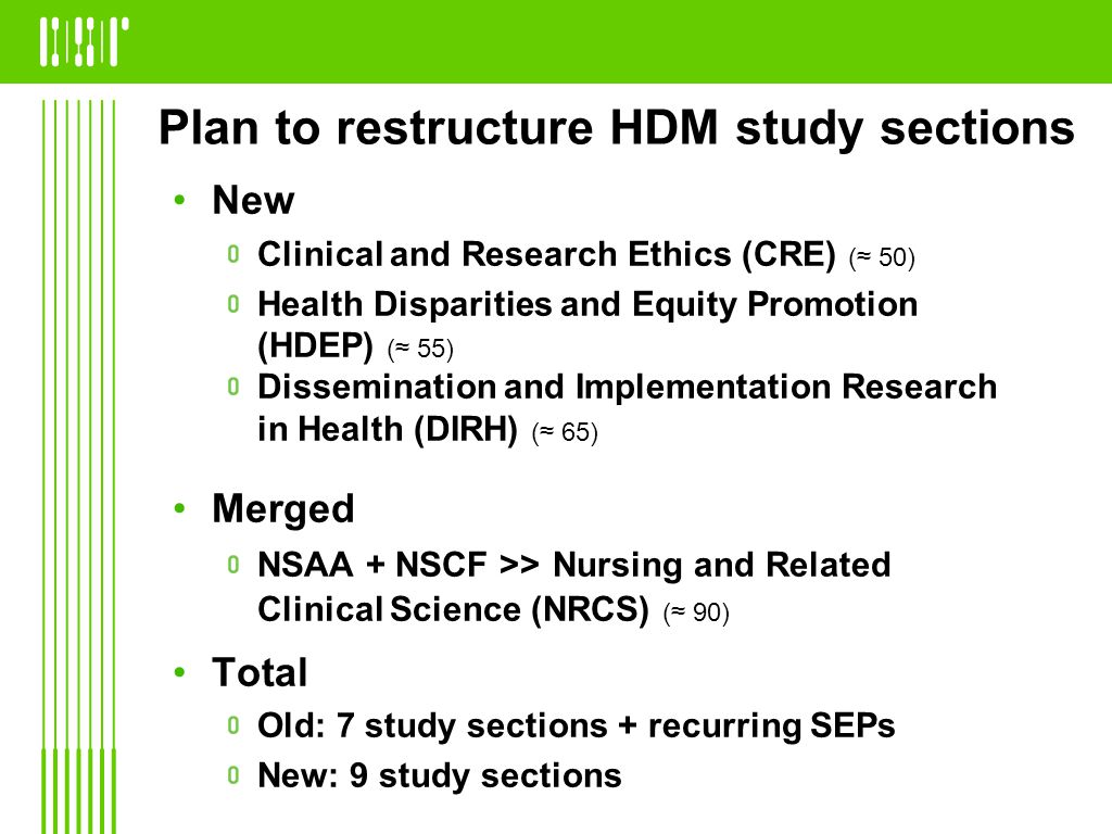 Plan to restructure HDM study sections New Clinical and Research Ethics (CRE) (≈ 50) Health Disparities and Equity Promotion (HDEP) (≈ 55) Dissemination and Implementation Research in Health (DIRH) (≈ 65) Merged NSAA + NSCF >> Nursing and Related Clinical Science (NRCS) (≈ 90) Total Old: 7 study sections + recurring SEPs New: 9 study sections