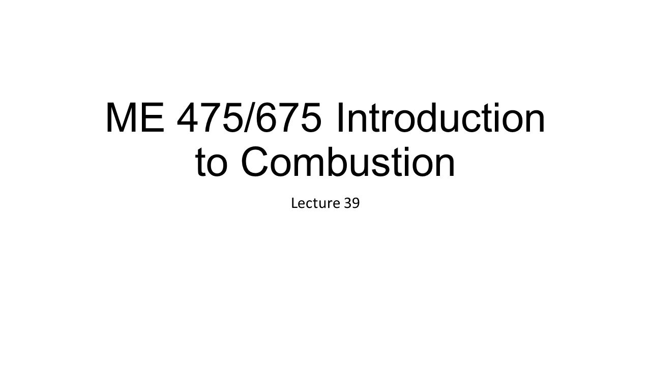 ME 475/675 Introduction to Combustion Lecture 39