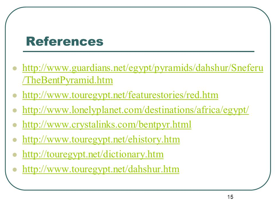 15 References http://www.guardians.net/egypt/pyramids/dahshur/Sneferu /TheBentPyramid.htm http://www.guardians.net/egypt/pyramids/dahshur/Sneferu /TheBentPyramid.htm http://www.touregypt.net/featurestories/red.htm http://www.lonelyplanet.com/destinations/africa/egypt/ http://www.crystalinks.com/bentpyr.html http://www.touregypt.net/ehistory.htm http://touregypt.net/dictionary.htm http://www.touregypt.net/dahshur.htm
