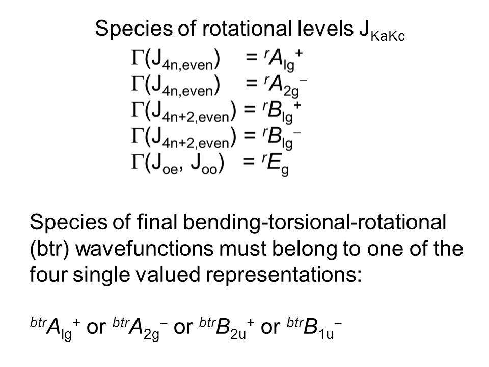 Species of rotational levels J KaKc Species of final bending-torsional-rotational (btr) wavefunctions must belong to one of the four single valued representations: btr A lg + or btr A 2g  or btr B 2u + or btr B 1u 