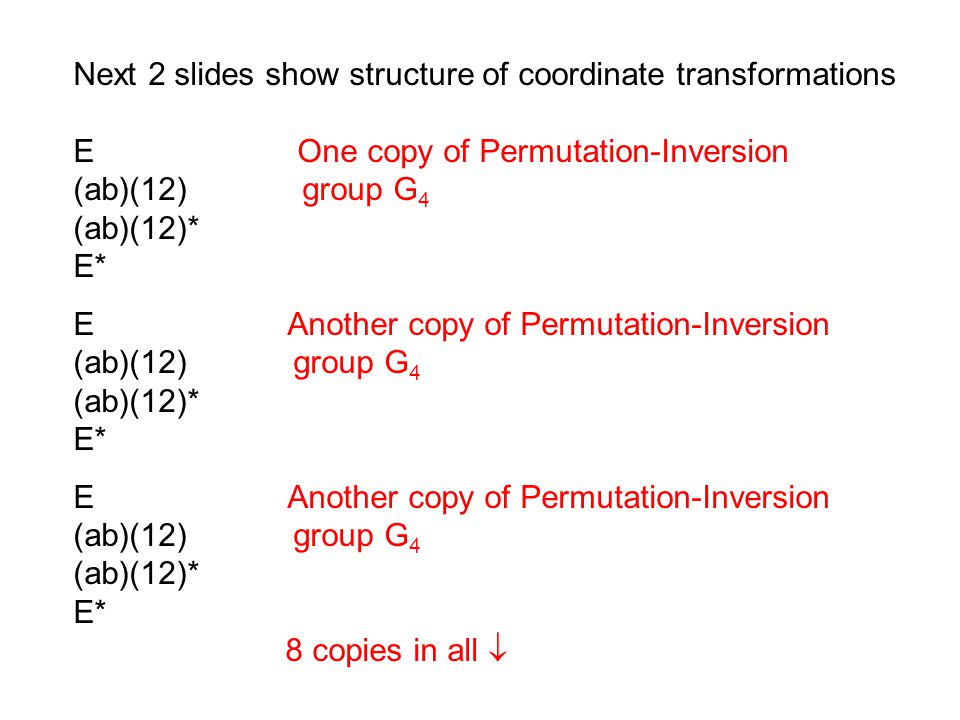 Next 2 slides show structure of coordinate transformations E One copy of Permutation-Inversion (ab)(12) group G 4 (ab)(12)* E* E Another copy of Permutation-Inversion (ab)(12) group G 4 (ab)(12)* E* E Another copy of Permutation-Inversion (ab)(12) group G 4 (ab)(12)* E* 8 copies in all 