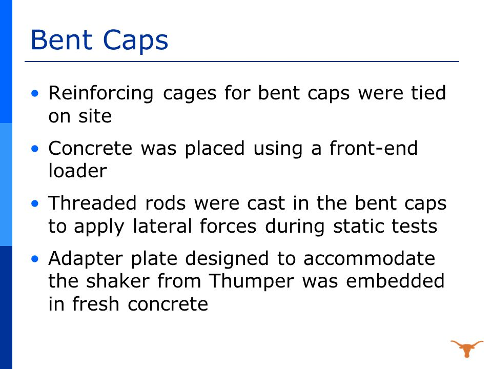 Bent Caps Reinforcing cages for bent caps were tied on site Concrete was placed using a front-end loader Threaded rods were cast in the bent caps to apply lateral forces during static tests Adapter plate designed to accommodate the shaker from Thumper was embedded in fresh concrete
