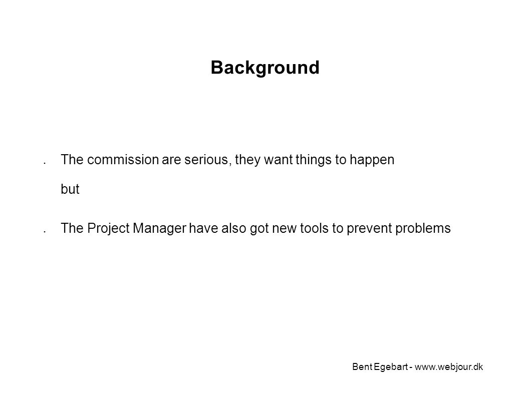 Bent Egebart - www.webjour.dk Background ● The commission are serious, they want things to happen but ● The Project Manager have also got new tools to prevent problems
