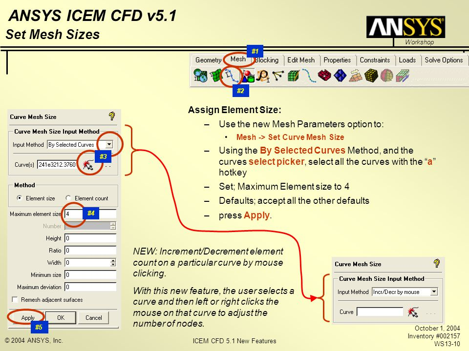 ICEM CFD 5.1 New Features Workshop ANSYS ICEM CFD v5.1 October 1, 2004 Inventory #002157 WS13-10 © 2004 ANSYS, Inc. Assign Element Size: –Use the new