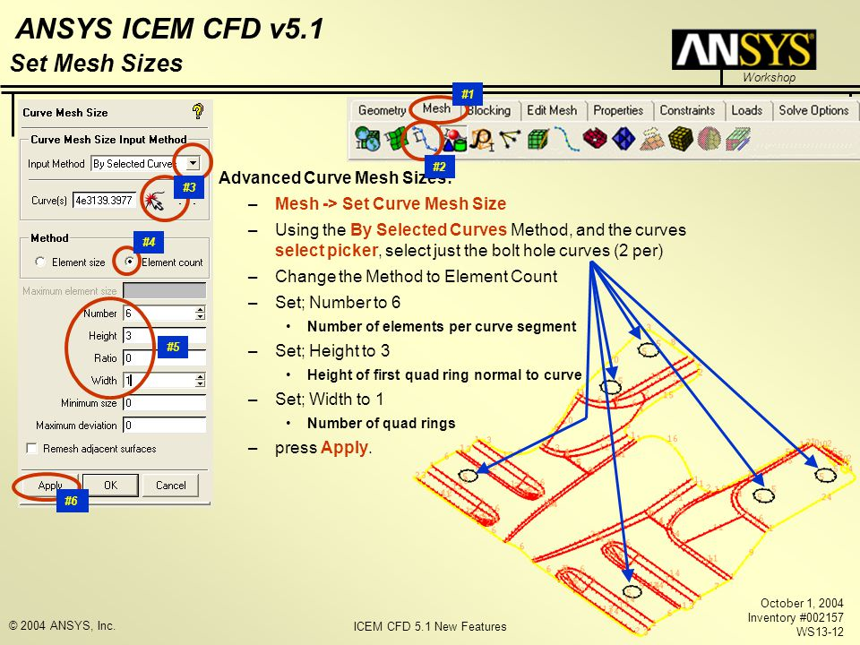 ICEM CFD 5.1 New Features Workshop ANSYS ICEM CFD v5.1 October 1, 2004 Inventory #002157 WS13-12 © 2004 ANSYS, Inc. Advanced Curve Mesh Sizes: –Mesh -