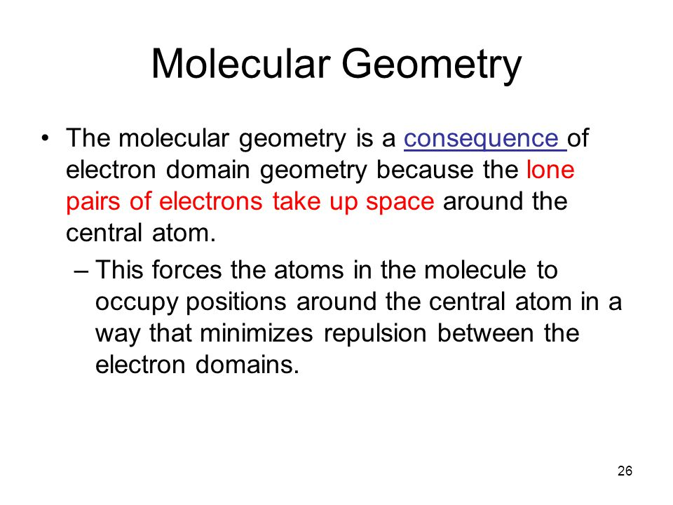 Molecular Geometry The molecular geometry is a consequence of electron domain geometry because the lone pairs of electrons take up space around the central atom.
