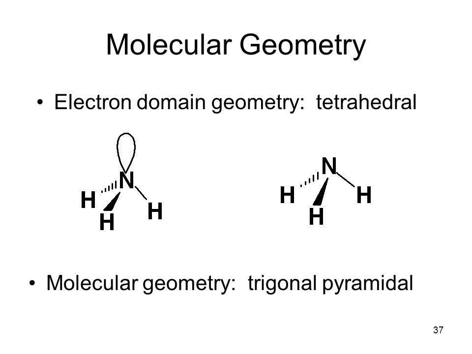 Molecular Geometry Electron domain geometry: tetrahedral Molecular geometry: trigonal pyramidal 37