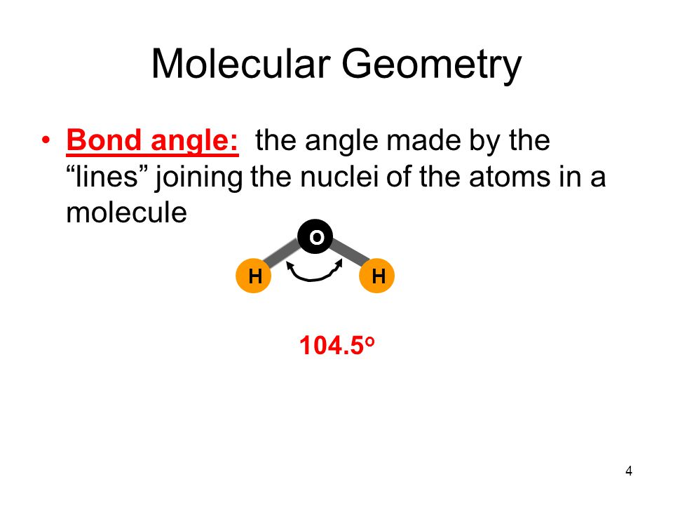 Molecular Geometry Bond angle: the angle made by the lines joining the nuclei of the atoms in a molecule H O H o 4