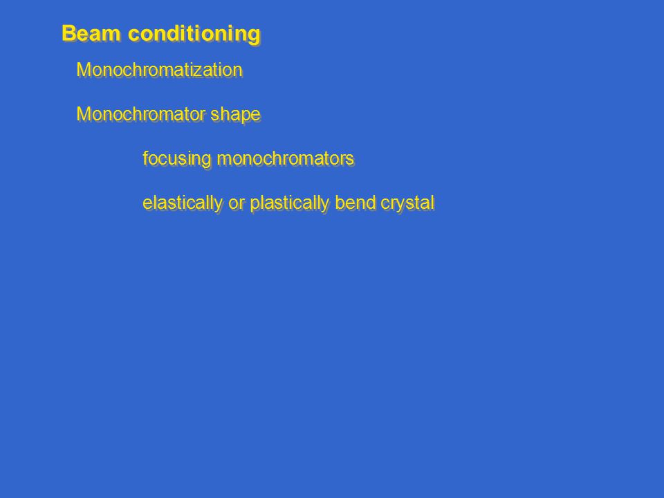 Beam conditioning Monochromatization Monochromator shape focusing monochromators elastically or plastically bend crystal Monochromatization Monochromator shape focusing monochromators elastically or plastically bend crystal