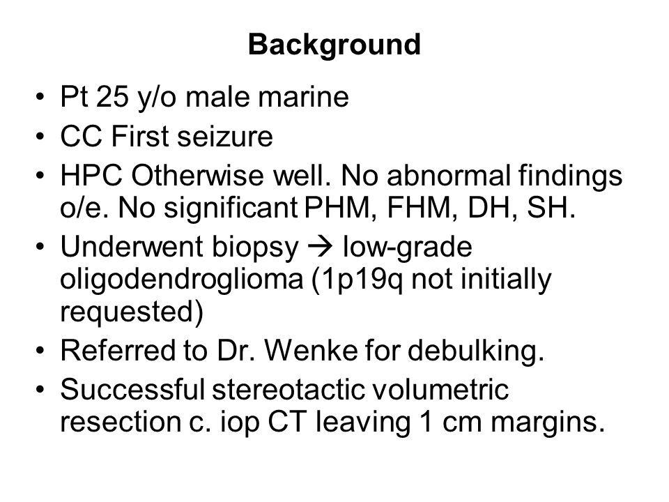 Background Pt 25 y/o male marine CC First seizure HPC Otherwise well.