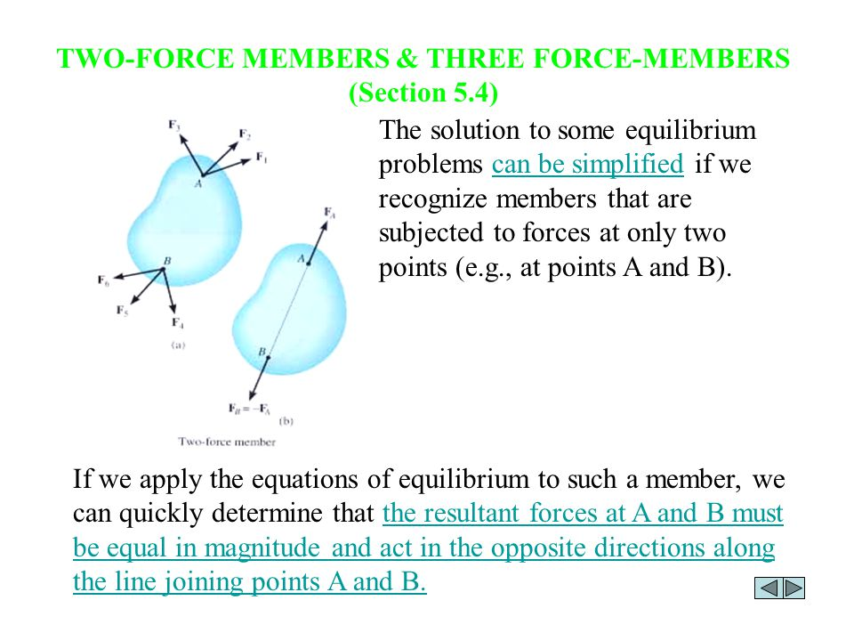 TWO-FORCE MEMBERS & THREE FORCE-MEMBERS (Section 5.4) The solution to some equilibrium problems can be simplified if we recognize members that are subjected to forces at only two points (e.g., at points A and B).