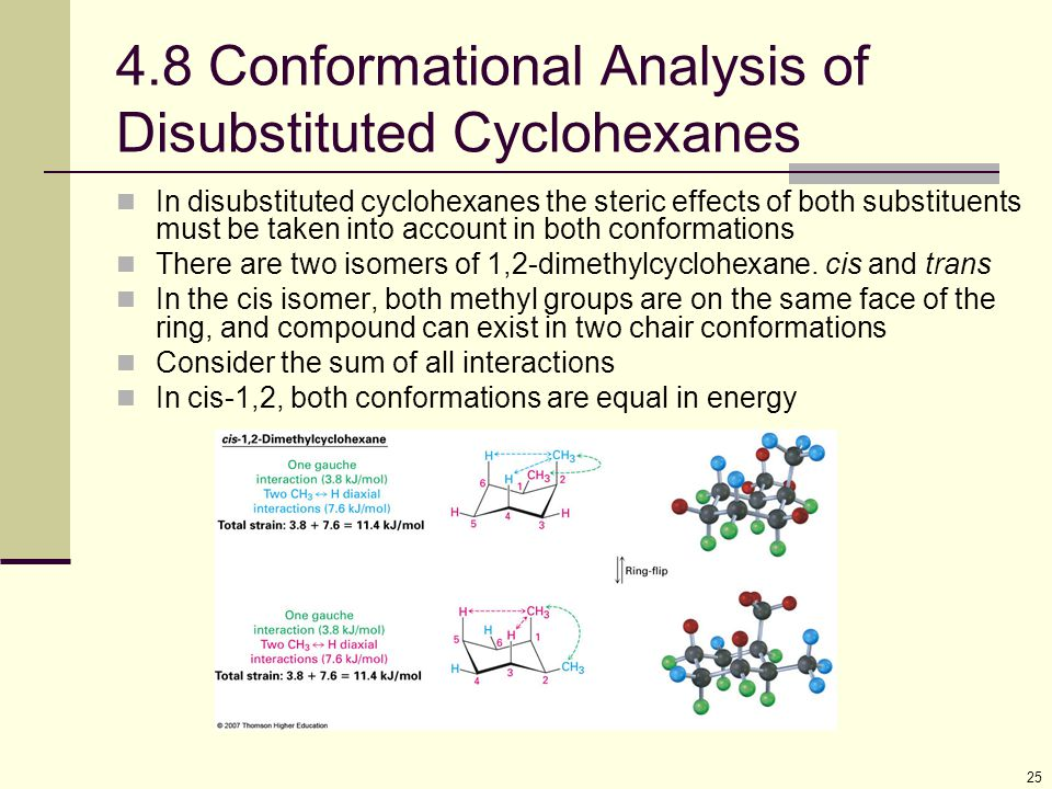 25 4.8 Conformational Analysis of Disubstituted Cyclohexanes In disubstituted cyclohexanes the steric effects of both substituents must be taken into account in both conformations There are two isomers of 1,2-dimethylcyclohexane.